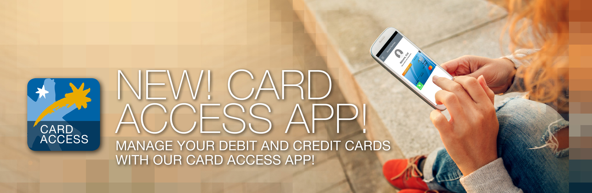 New Card Access app available. Manage your debit and credit cards with our Card Access App
