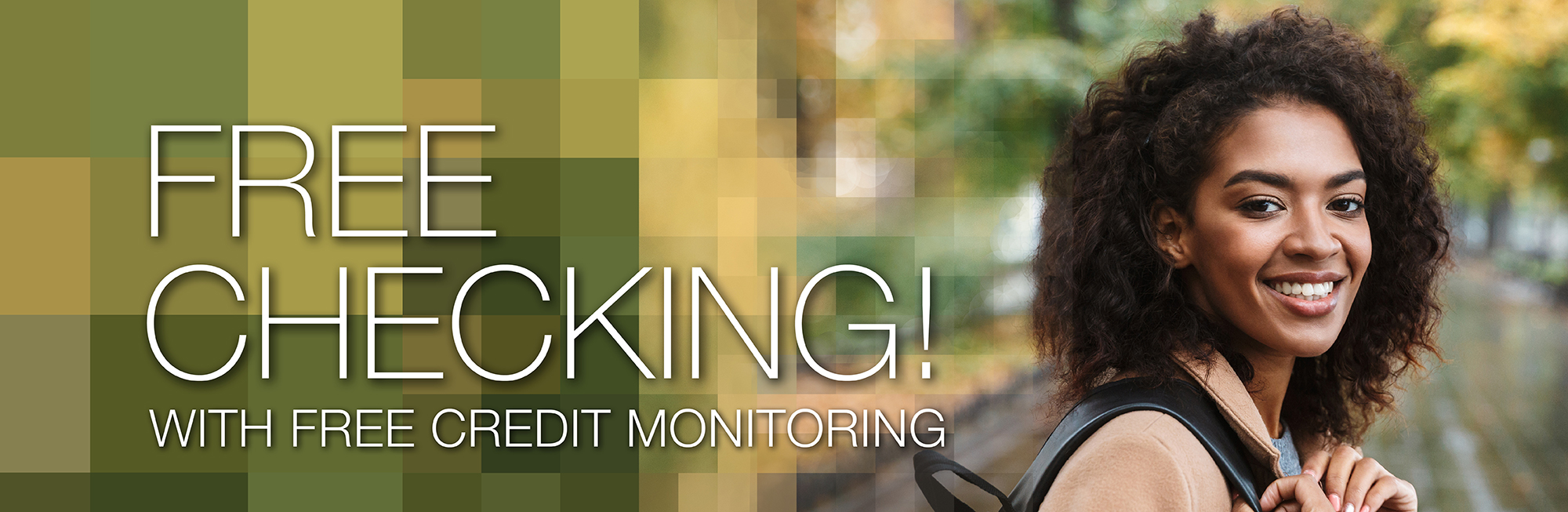 Free Checking with Free Credit Score Acess, Alerts, and Updates in Online and Mobile Banking.