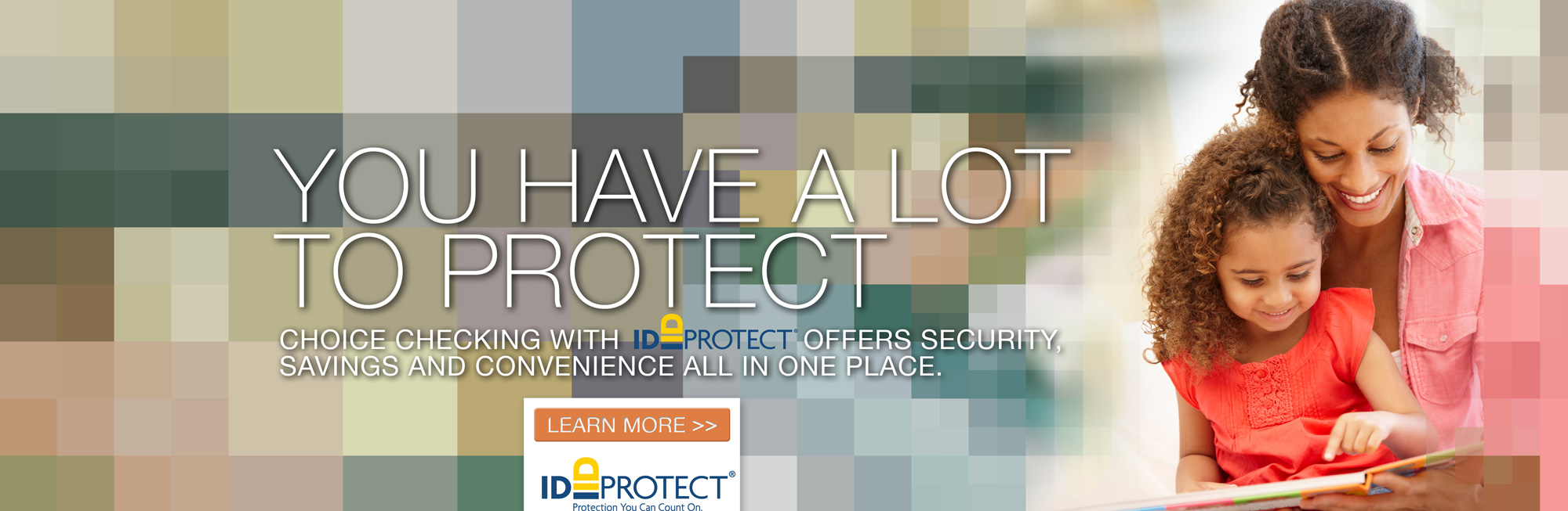 You have a lot to protect. Choice Checking with ID Protect® offers security, savings and convenience all in one place. Learn more!