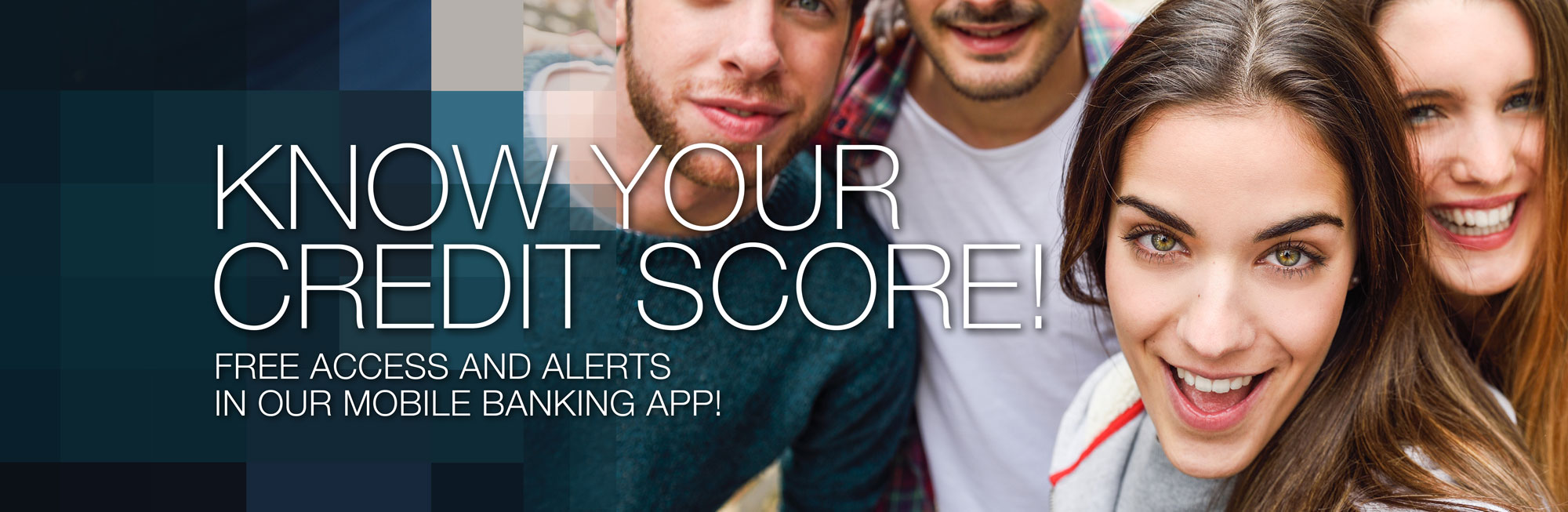 Know your credit score with free access and alerts. Stay up-to-date and secure — see your credit score and monitor your credit activity in our Mobile Banking App!