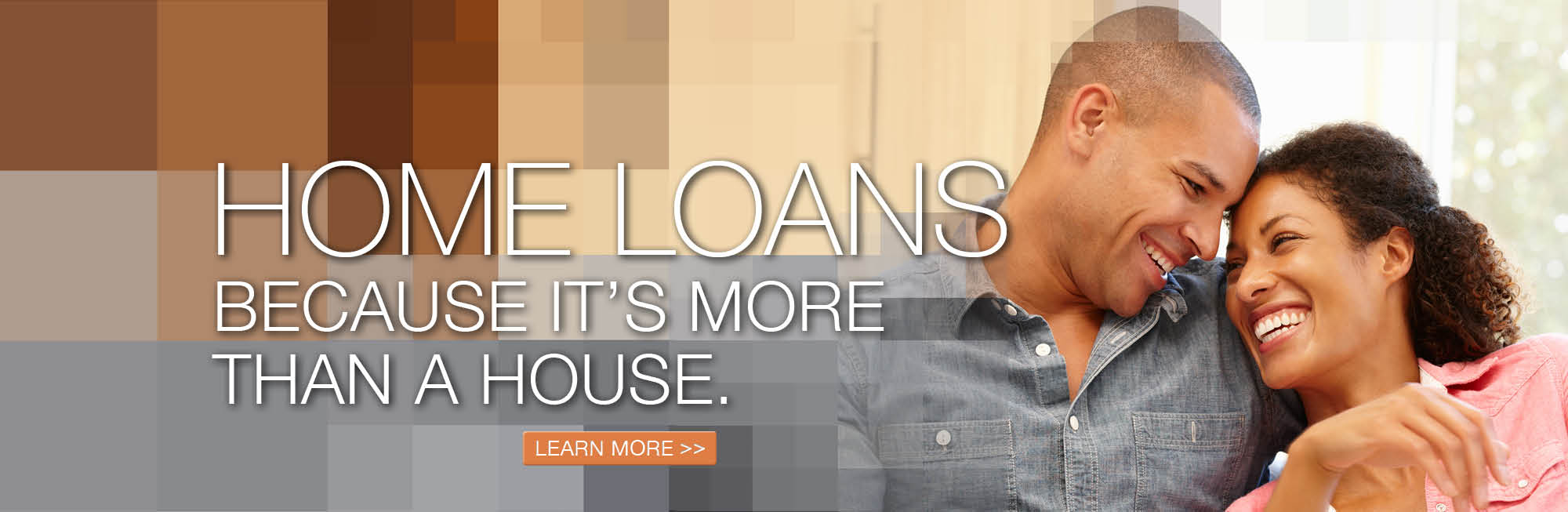 Home Loans, because it's more than a house. Click to learn more.