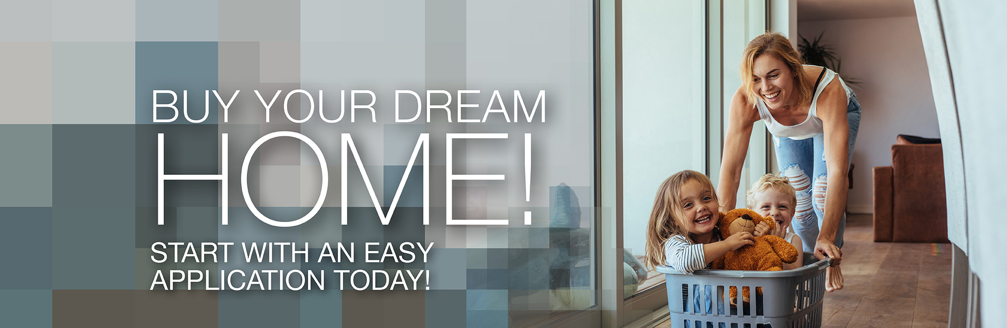 Buy your dream home! Start with an easy application today!